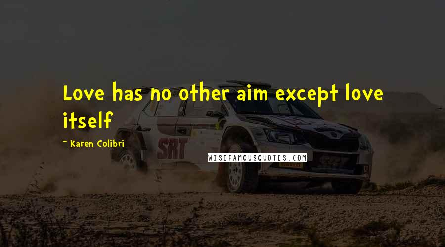 Karen Colibri quotes: Love has no other aim except love itself