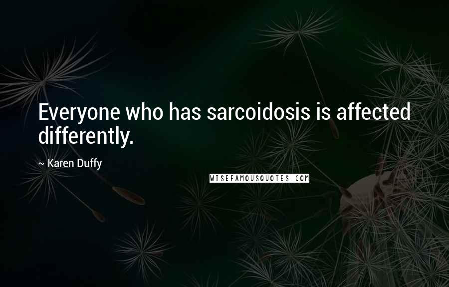 Karen Duffy quotes: Everyone who has sarcoidosis is affected differently.