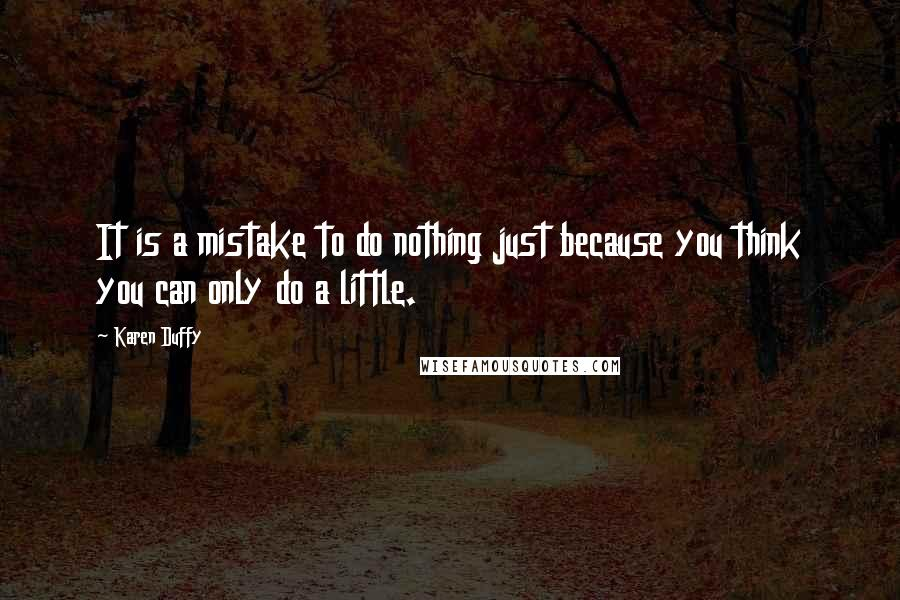 Karen Duffy quotes: It is a mistake to do nothing just because you think you can only do a little.