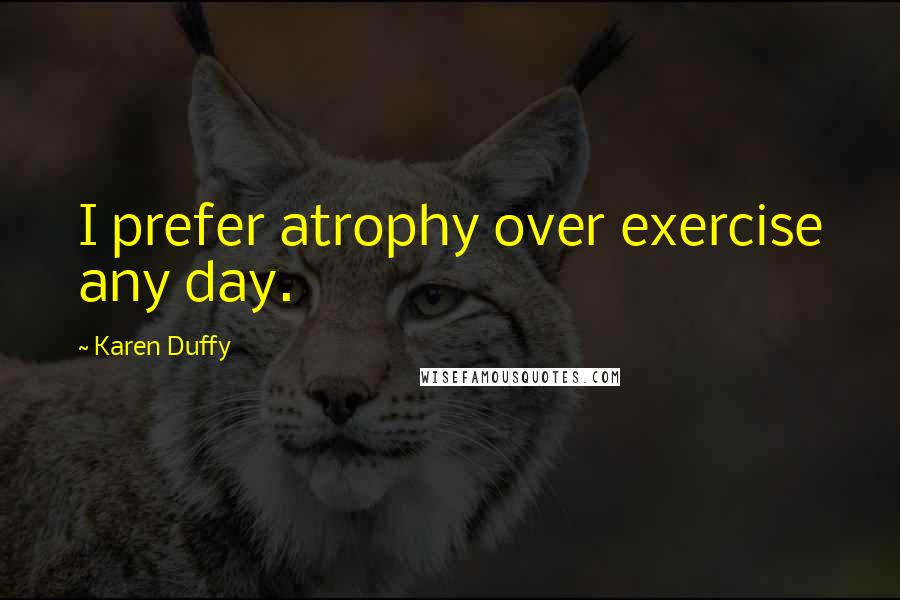 Karen Duffy quotes: I prefer atrophy over exercise any day.