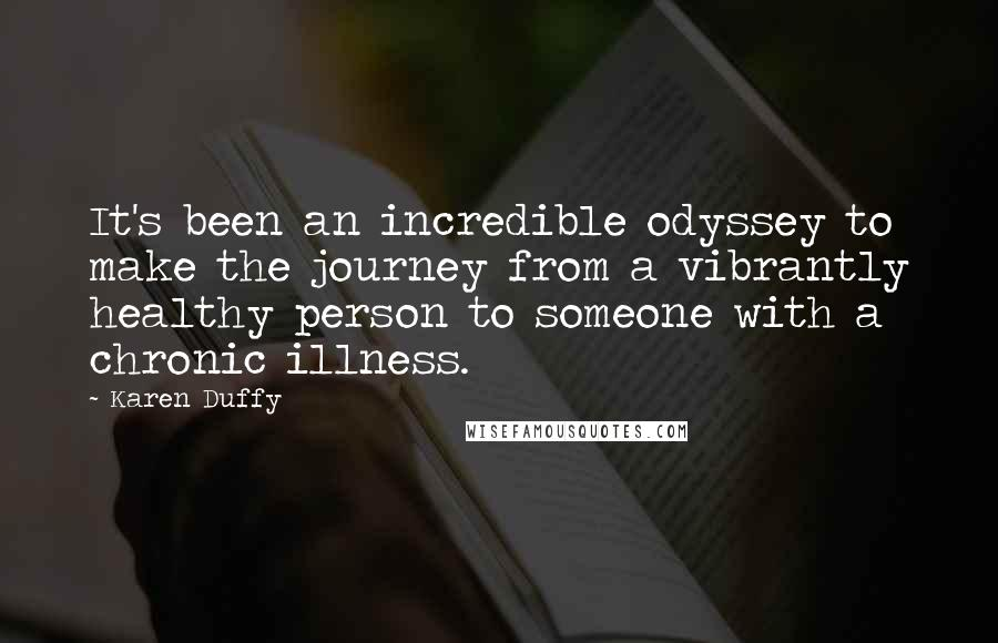 Karen Duffy quotes: It's been an incredible odyssey to make the journey from a vibrantly healthy person to someone with a chronic illness.