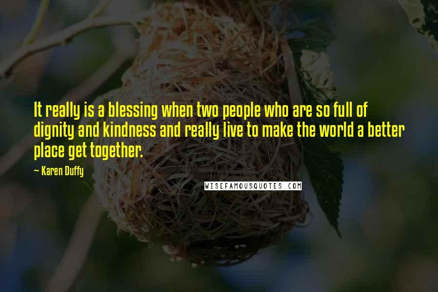 Karen Duffy quotes: It really is a blessing when two people who are so full of dignity and kindness and really live to make the world a better place get together.