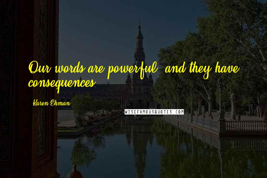Karen Ehman quotes: Our words are powerful, and they have consequences.