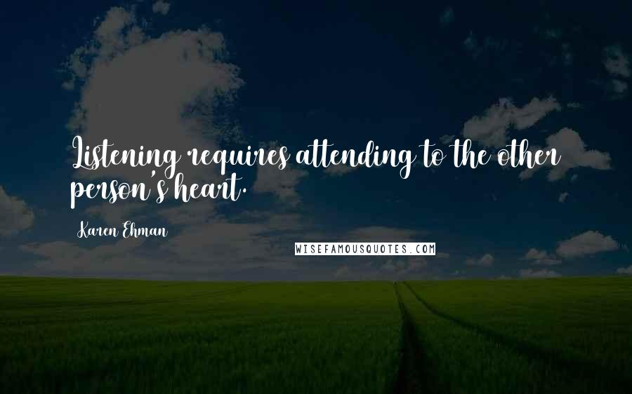 Karen Ehman quotes: Listening requires attending to the other person's heart.