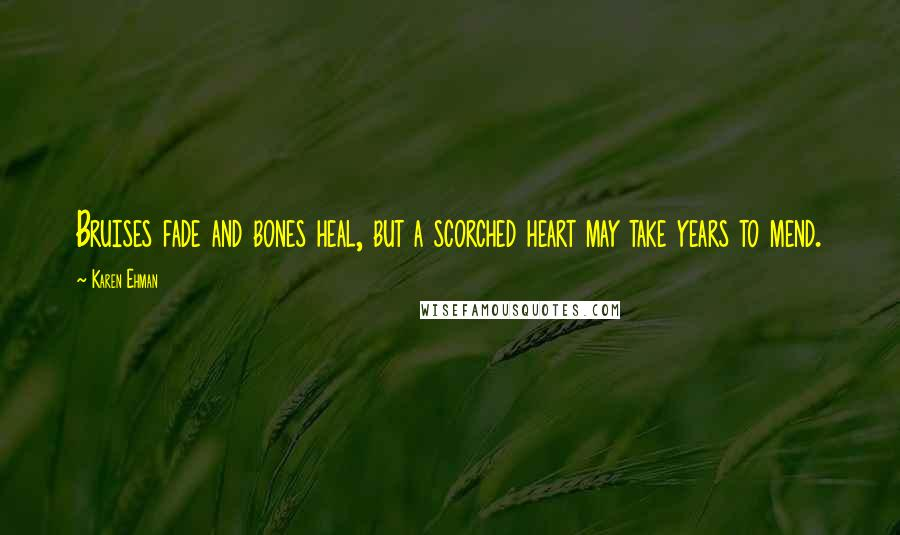 Karen Ehman quotes: Bruises fade and bones heal, but a scorched heart may take years to mend.