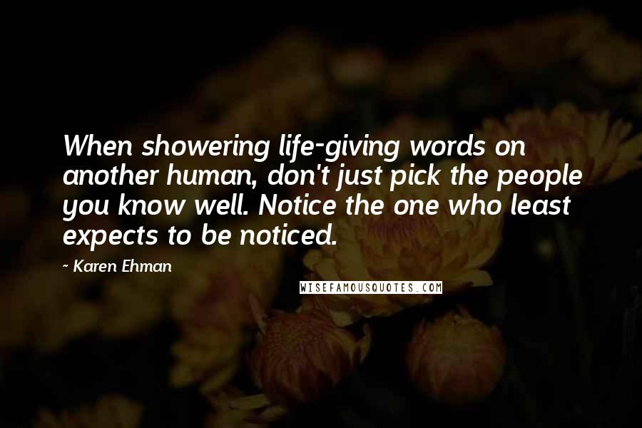 Karen Ehman quotes: When showering life-giving words on another human, don't just pick the people you know well. Notice the one who least expects to be noticed.