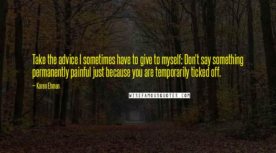 Karen Ehman quotes: Take the advice I sometimes have to give to myself: Don't say something permanently painful just because you are temporarily ticked off.