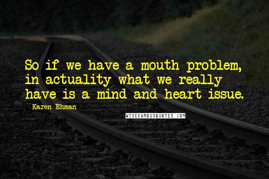 Karen Ehman quotes: So if we have a mouth problem, in actuality what we really have is a mind and heart issue.