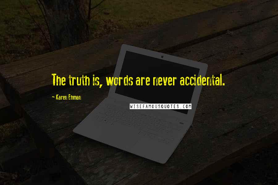 Karen Ehman quotes: The truth is, words are never accidental.