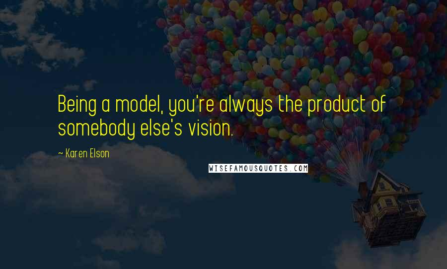 Karen Elson quotes: Being a model, you're always the product of somebody else's vision.