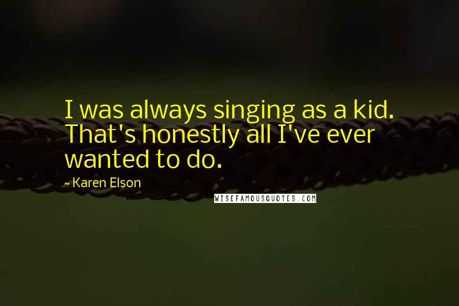 Karen Elson quotes: I was always singing as a kid. That's honestly all I've ever wanted to do.
