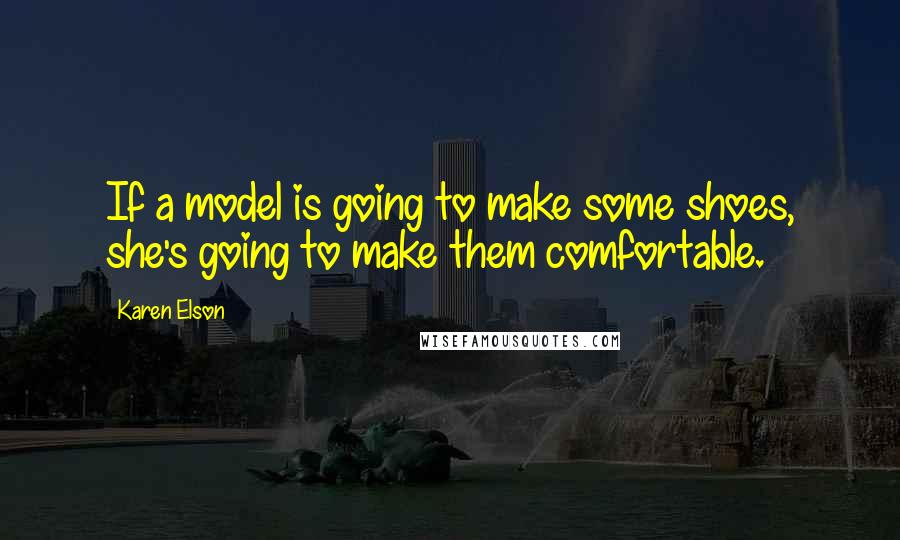 Karen Elson quotes: If a model is going to make some shoes, she's going to make them comfortable.