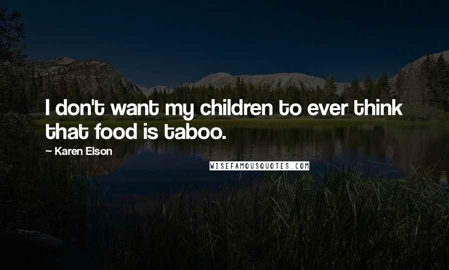 Karen Elson quotes: I don't want my children to ever think that food is taboo.