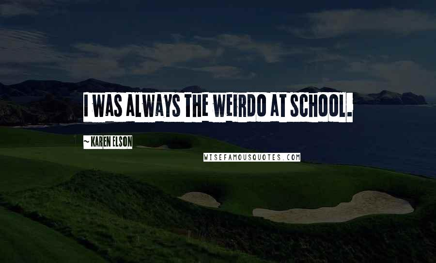 Karen Elson quotes: I was always the weirdo at school.