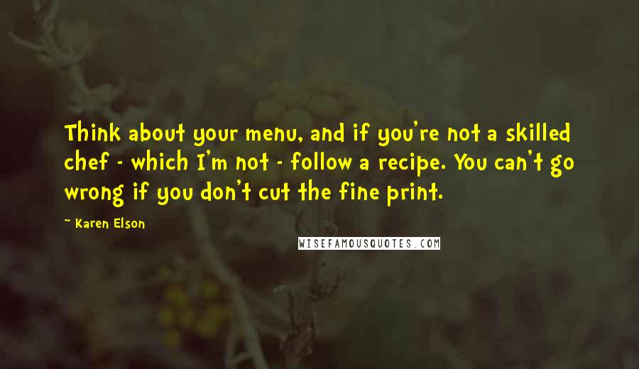 Karen Elson quotes: Think about your menu, and if you're not a skilled chef - which I'm not - follow a recipe. You can't go wrong if you don't cut the fine print.