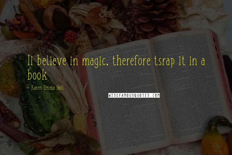 Karen Emma Hall quotes: Ii believe in magic, therefore tsrap it in a book