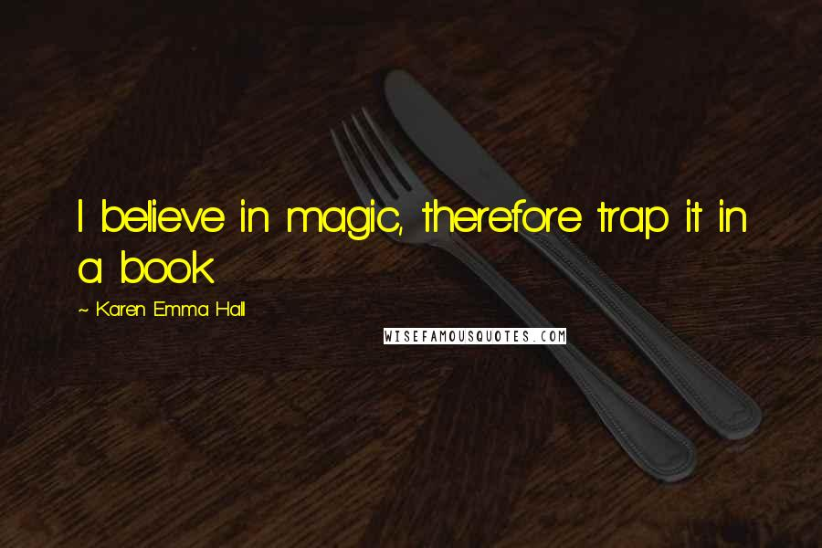 Karen Emma Hall quotes: I believe in magic, therefore trap it in a book