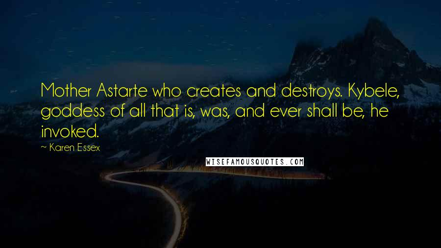 Karen Essex quotes: Mother Astarte who creates and destroys. Kybele, goddess of all that is, was, and ever shall be, he invoked.