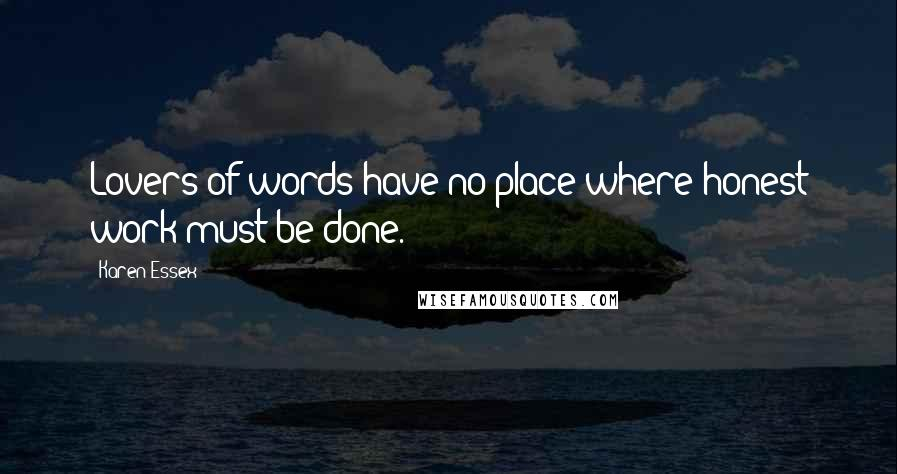 Karen Essex quotes: Lovers of words have no place where honest work must be done.