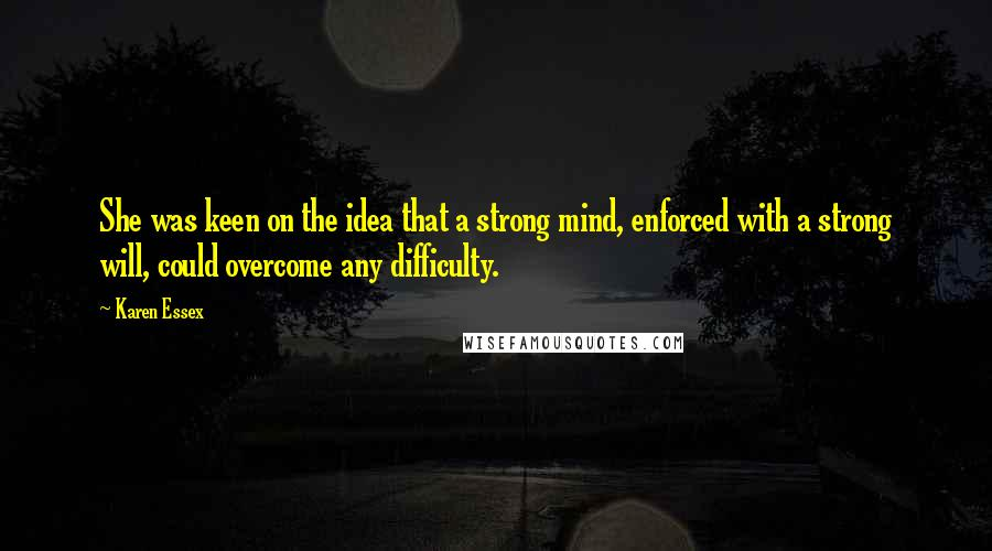 Karen Essex quotes: She was keen on the idea that a strong mind, enforced with a strong will, could overcome any difficulty.
