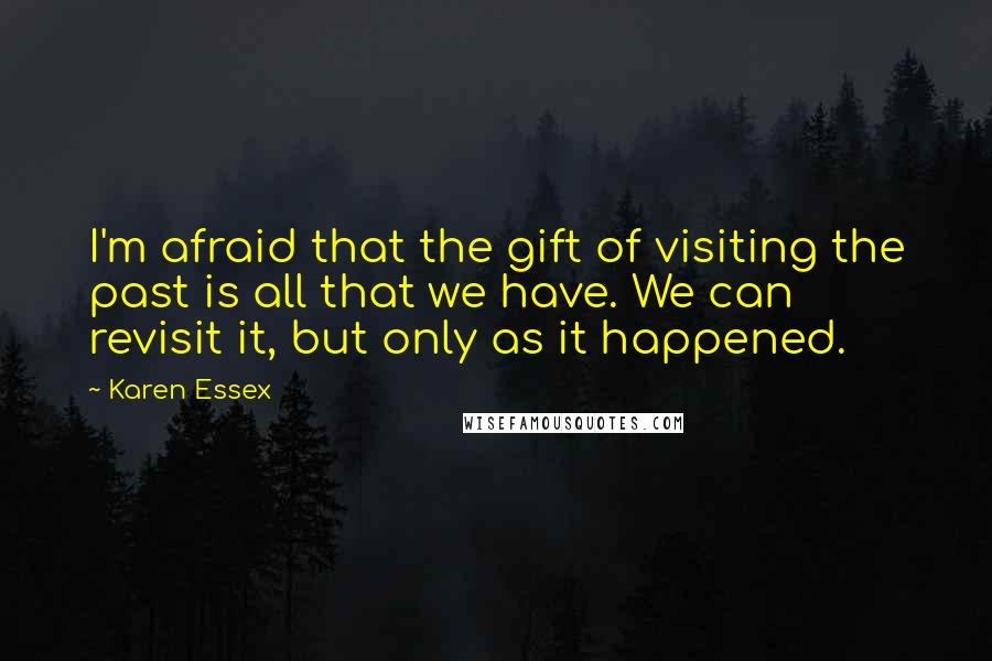 Karen Essex quotes: I'm afraid that the gift of visiting the past is all that we have. We can revisit it, but only as it happened.