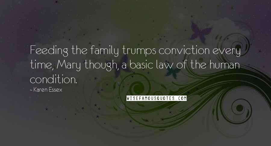 Karen Essex quotes: Feeding the family trumps conviction every time, Mary though, a basic law of the human condition.