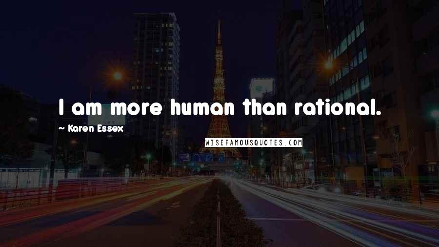 Karen Essex quotes: I am more human than rational.