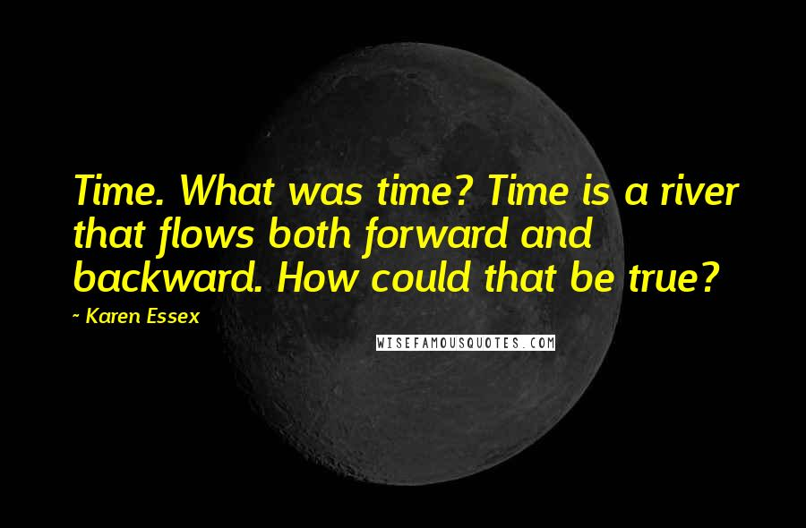 Karen Essex quotes: Time. What was time? Time is a river that flows both forward and backward. How could that be true?