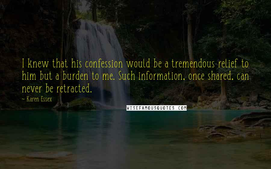 Karen Essex quotes: I knew that his confession would be a tremendous relief to him but a burden to me. Such information, once shared, can never be retracted.