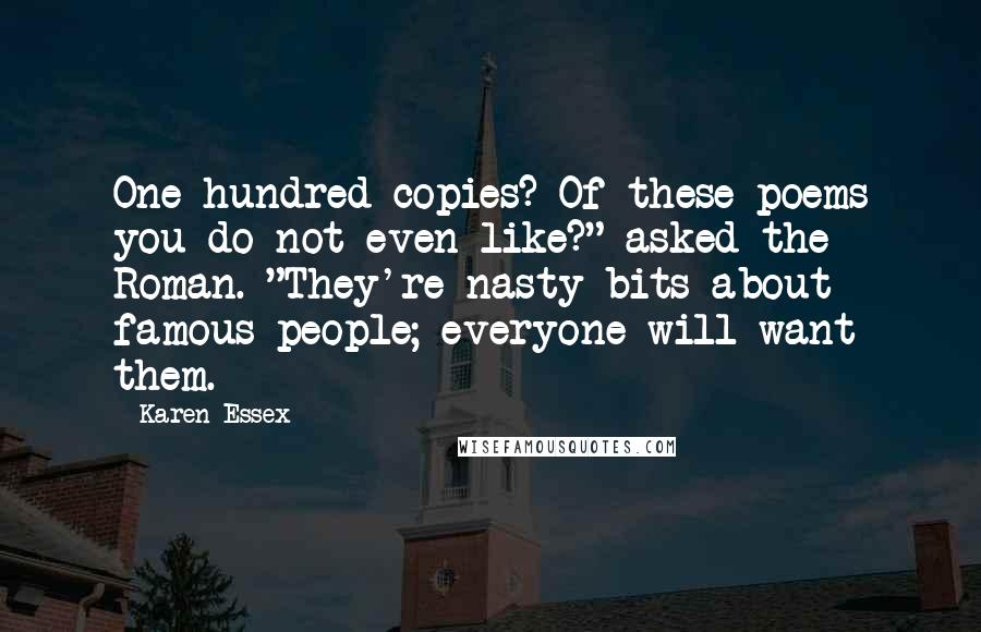 "Karen Essex quotes: One hundred copies? Of these poems you do not even like?"" asked the Roman. ""They're nasty bits about famous people; everyone will want them."