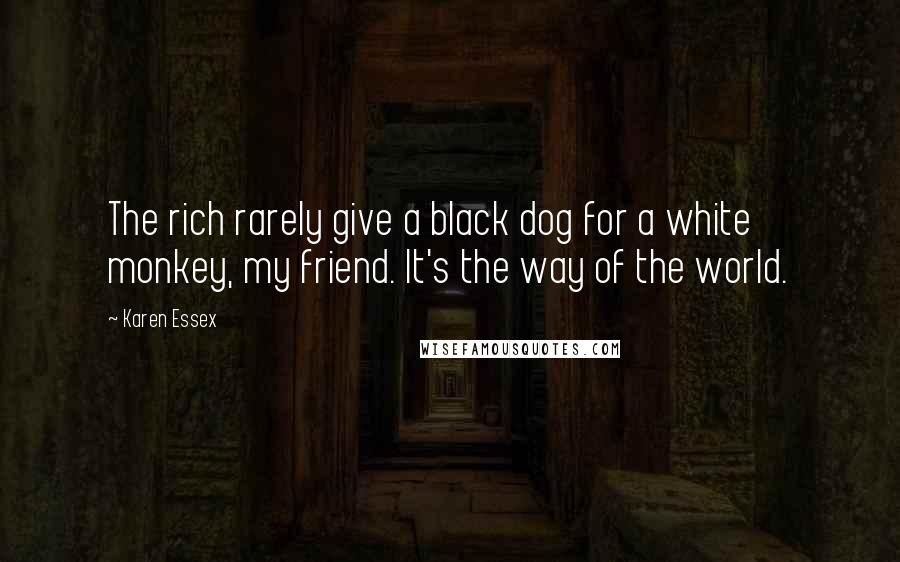 Karen Essex quotes: The rich rarely give a black dog for a white monkey, my friend. It's the way of the world.