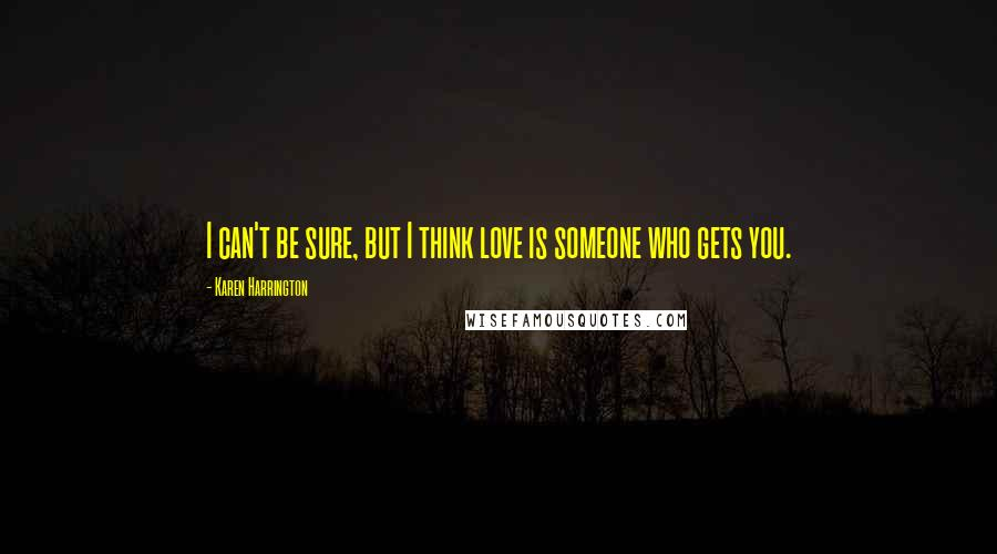Karen Harrington quotes: I can't be sure, but I think love is someone who gets you.