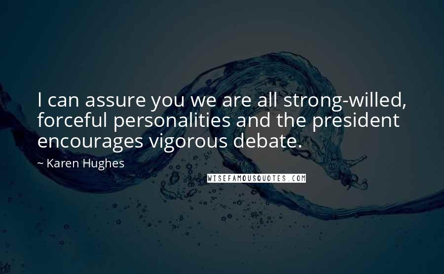 Karen Hughes quotes: I can assure you we are all strong-willed, forceful personalities and the president encourages vigorous debate.