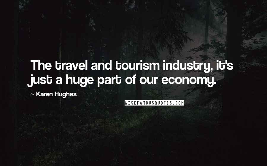 Karen Hughes quotes: The travel and tourism industry, it's just a huge part of our economy.