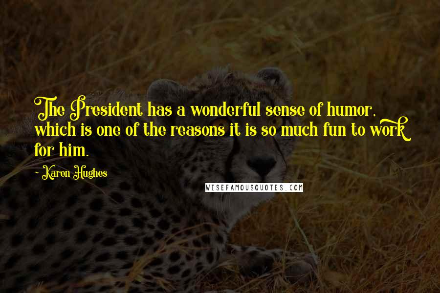 Karen Hughes quotes: The President has a wonderful sense of humor, which is one of the reasons it is so much fun to work for him.