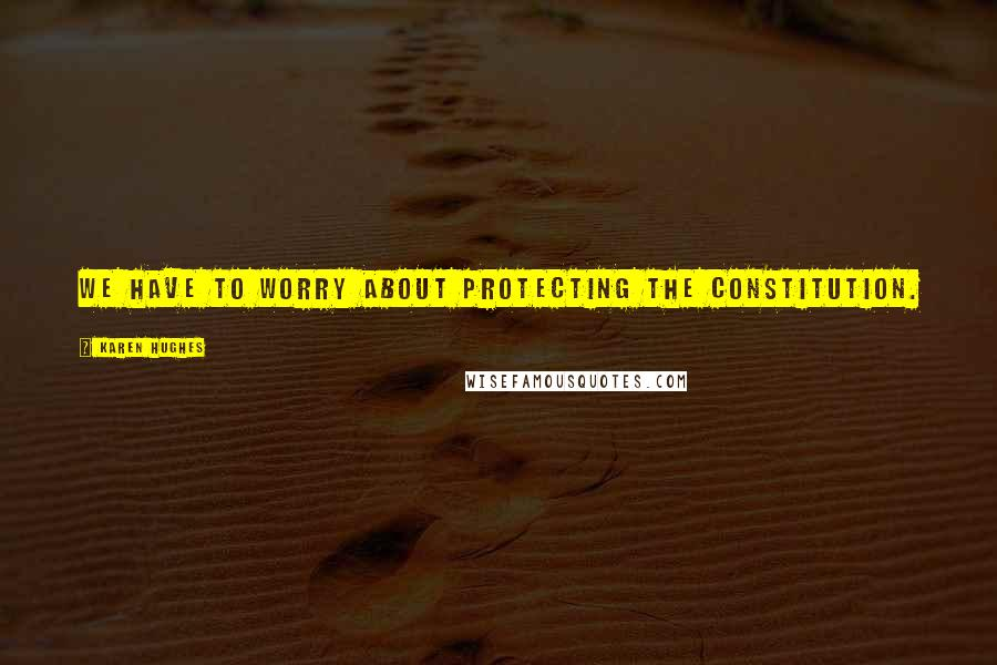 Karen Hughes quotes: We have to worry about protecting the Constitution.