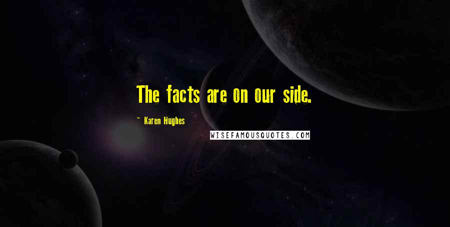 Karen Hughes quotes: The facts are on our side.