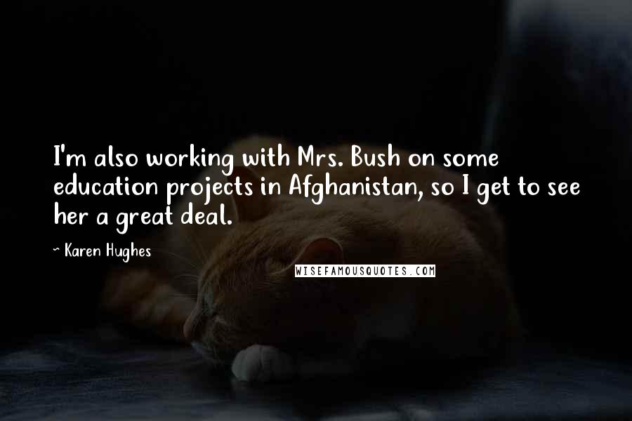 Karen Hughes quotes: I'm also working with Mrs. Bush on some education projects in Afghanistan, so I get to see her a great deal.