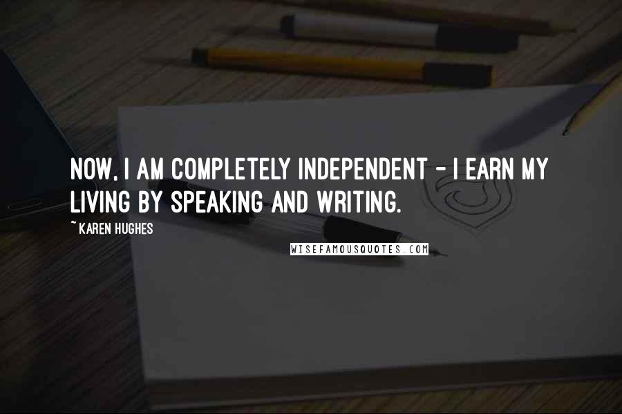 Karen Hughes quotes: Now, I am completely independent - I earn my living by speaking and writing.