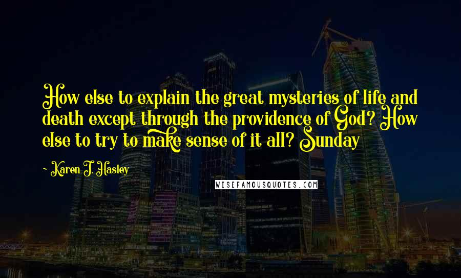 Karen J. Hasley quotes: How else to explain the great mysteries of life and death except through the providence of God? How else to try to make sense of it all? Sunday