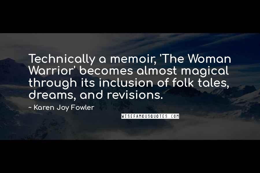 Karen Joy Fowler quotes: Technically a memoir, 'The Woman Warrior' becomes almost magical through its inclusion of folk tales, dreams, and revisions.