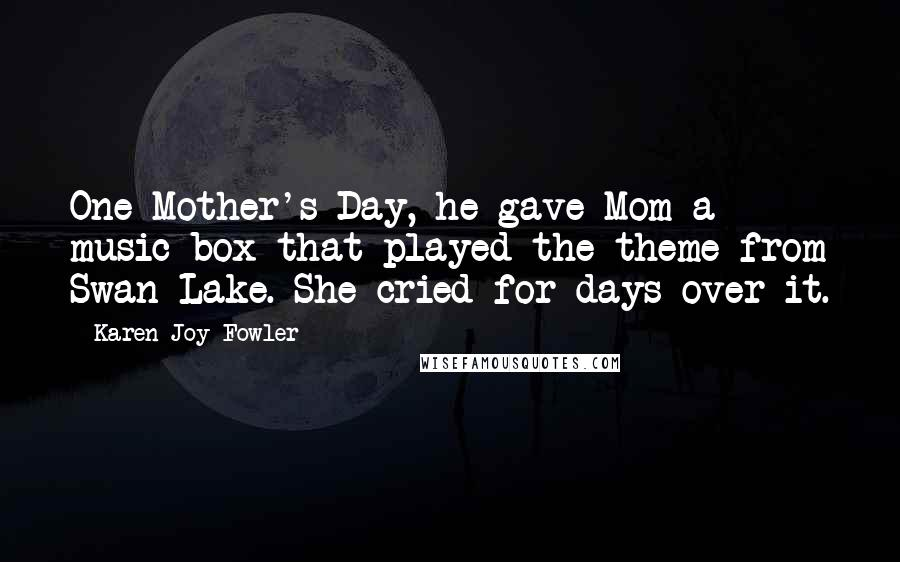 Karen Joy Fowler quotes: One Mother's Day, he gave Mom a music box that played the theme from Swan Lake. She cried for days over it.