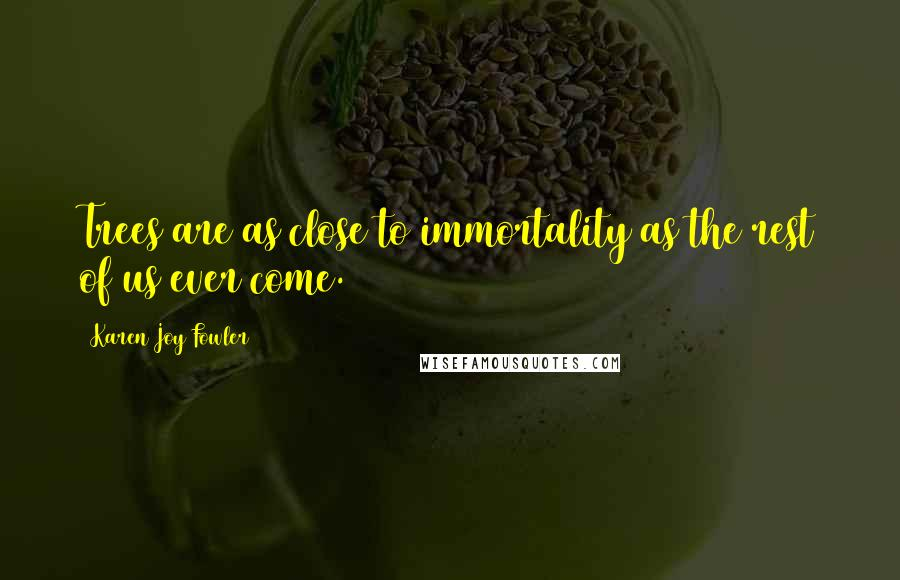 Karen Joy Fowler quotes: Trees are as close to immortality as the rest of us ever come.