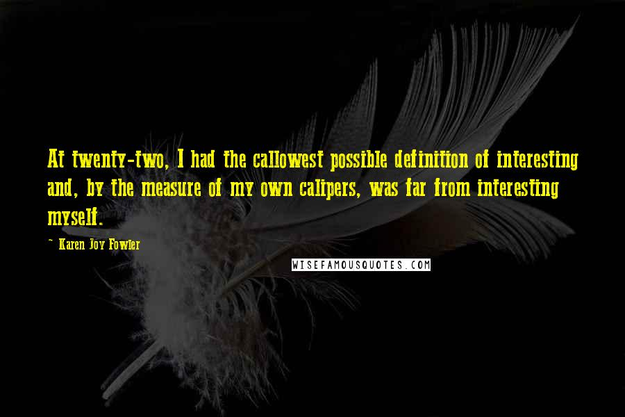 Karen Joy Fowler quotes: At twenty-two, I had the callowest possible definition of interesting and, by the measure of my own calipers, was far from interesting myself.