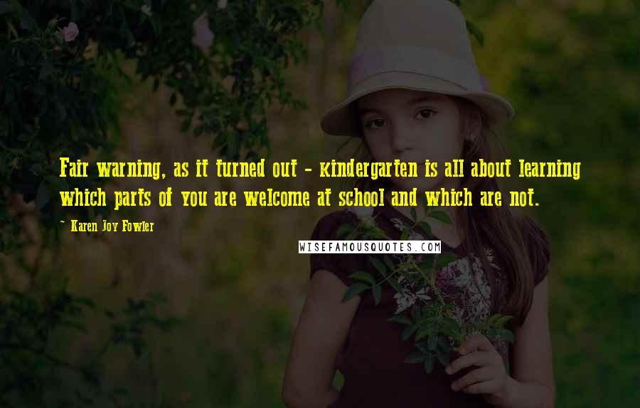 Karen Joy Fowler quotes: Fair warning, as it turned out - kindergarten is all about learning which parts of you are welcome at school and which are not.