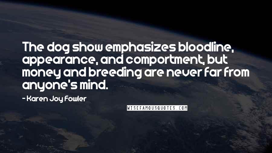 Karen Joy Fowler quotes: The dog show emphasizes bloodline, appearance, and comportment, but money and breeding are never far from anyone's mind.