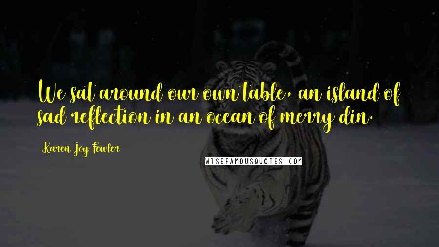 Karen Joy Fowler quotes: We sat around our own table, an island of sad reflection in an ocean of merry din.