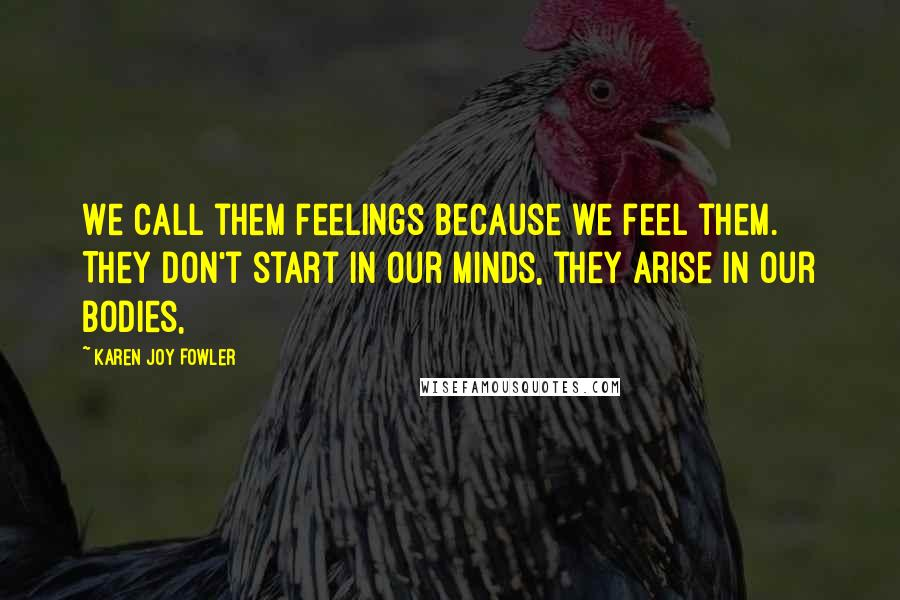 Karen Joy Fowler quotes: We call them feelings because we feel them. They don't start in our minds, they arise in our bodies,