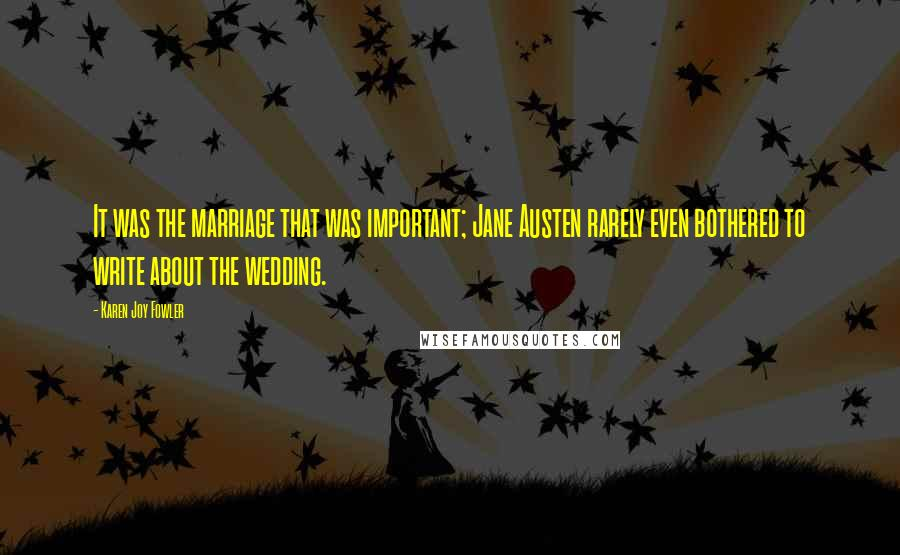 Karen Joy Fowler quotes: It was the marriage that was important; Jane Austen rarely even bothered to write about the wedding.