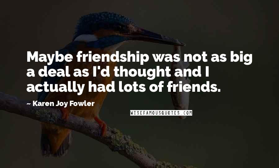 Karen Joy Fowler quotes: Maybe friendship was not as big a deal as I'd thought and I actually had lots of friends.